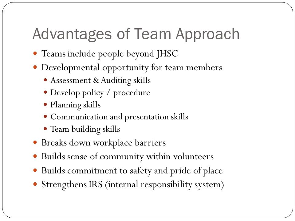 Advantages of Team Approach Teams include people beyond JHSC Developmental opportunity for team members Assessment & Auditing skills Develop policy / procedure Planning skills Communication and presentation skills Team building skills Breaks down workplace barriers Builds sense of community within volunteers Builds commitment to safety and pride of place Strengthens IRS (internal responsibility system)