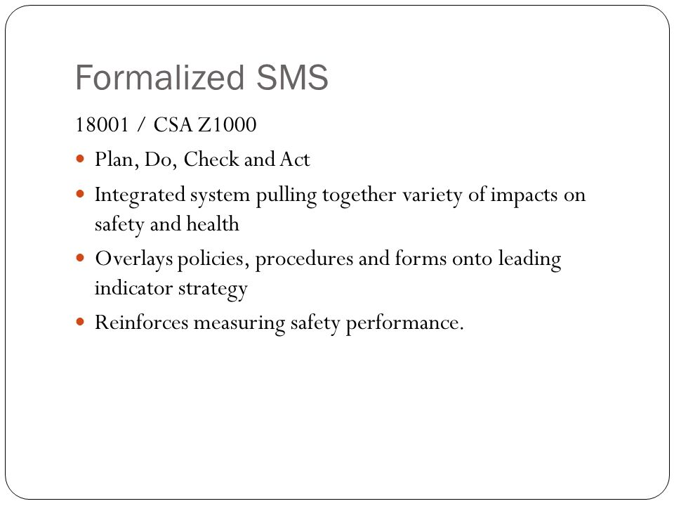 Formalized SMS / CSA Z1000 Plan, Do, Check and Act Integrated system pulling together variety of impacts on safety and health Overlays policies, procedures and forms onto leading indicator strategy Reinforces measuring safety performance.
