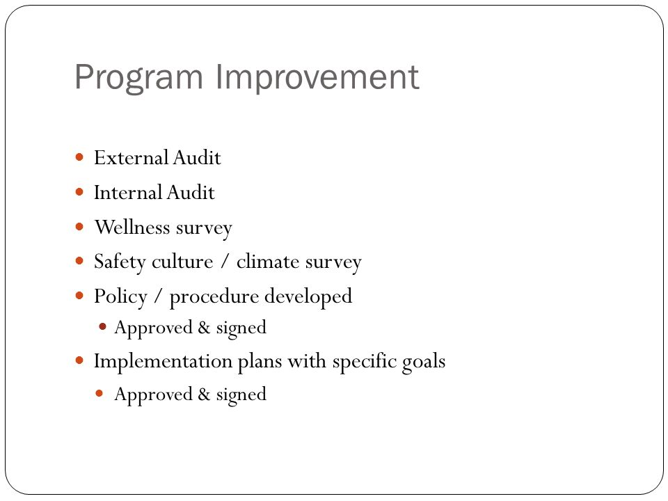 Program Improvement External Audit Internal Audit Wellness survey Safety culture / climate survey Policy / procedure developed Approved & signed Implementation plans with specific goals Approved & signed