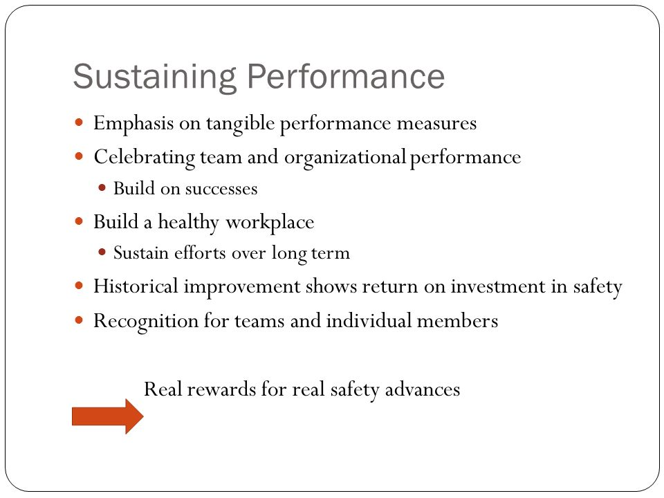 Sustaining Performance Emphasis on tangible performance measures Celebrating team and organizational performance Build on successes Build a healthy workplace Sustain efforts over long term Historical improvement shows return on investment in safety Recognition for teams and individual members Real rewards for real safety advances