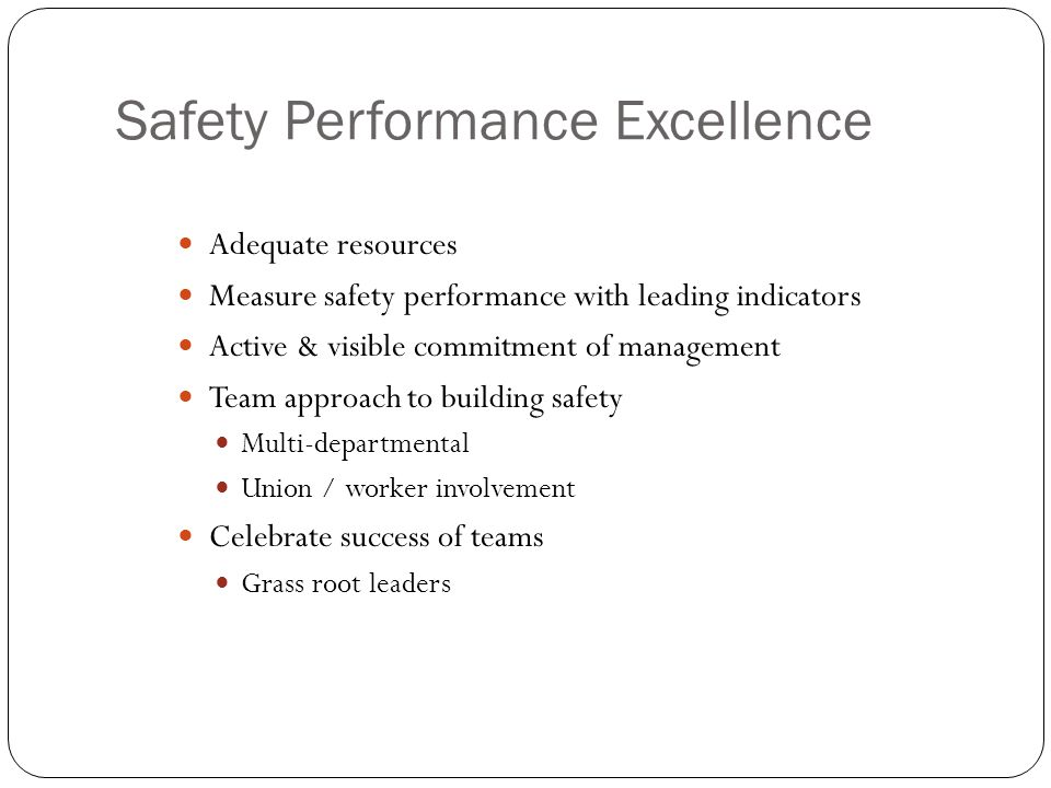 Safety Performance Excellence Adequate resources Measure safety performance with leading indicators Active & visible commitment of management Team approach to building safety Multi-departmental Union / worker involvement Celebrate success of teams Grass root leaders