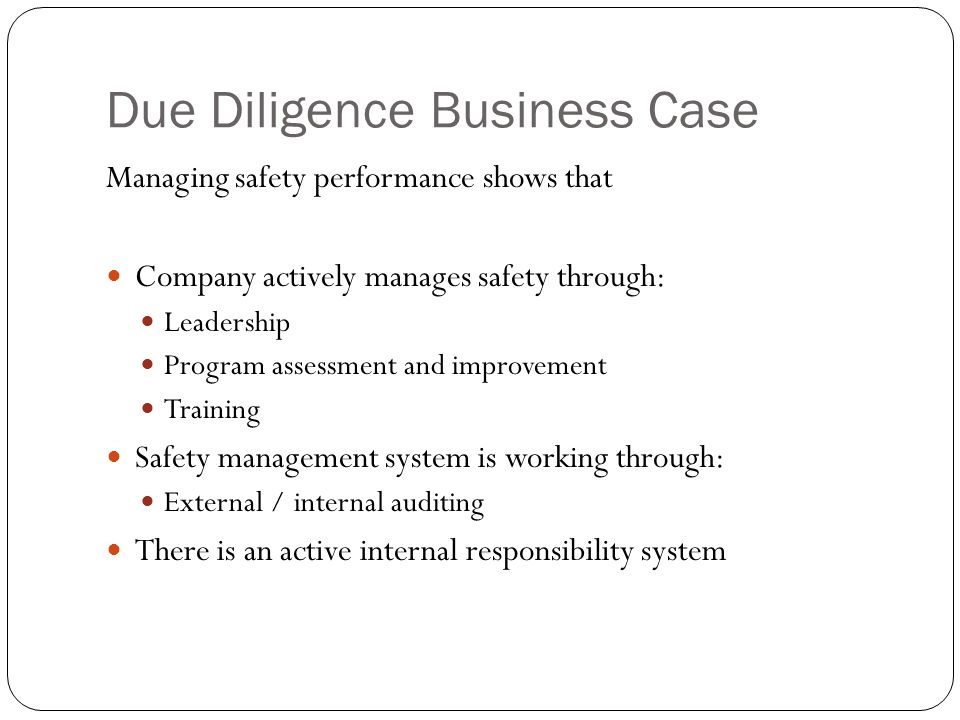 Due Diligence Business Case Managing safety performance shows that Company actively manages safety through: Leadership Program assessment and improvement Training Safety management system is working through: External / internal auditing There is an active internal responsibility system