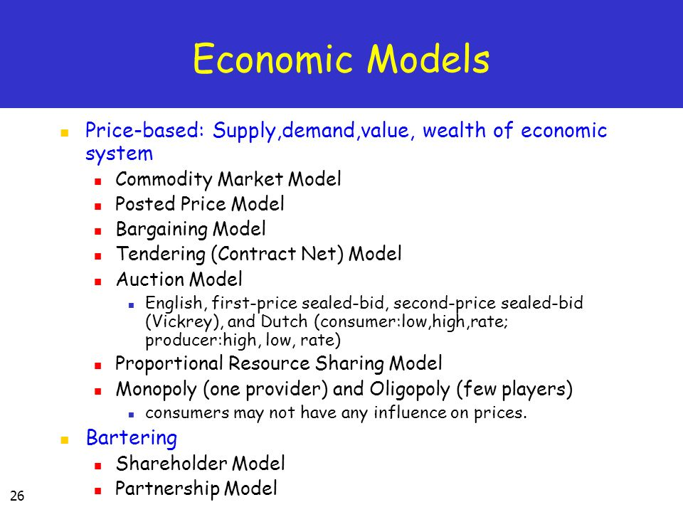 26 Economic Models Price-based: Supply,demand,value, wealth of economic system Commodity Market Model Posted Price Model Bargaining Model Tendering (Contract Net) Model Auction Model English, first-price sealed-bid, second-price sealed-bid (Vickrey), and Dutch (consumer:low,high,rate; producer:high, low, rate) Proportional Resource Sharing Model Monopoly (one provider) and Oligopoly (few players) consumers may not have any influence on prices.