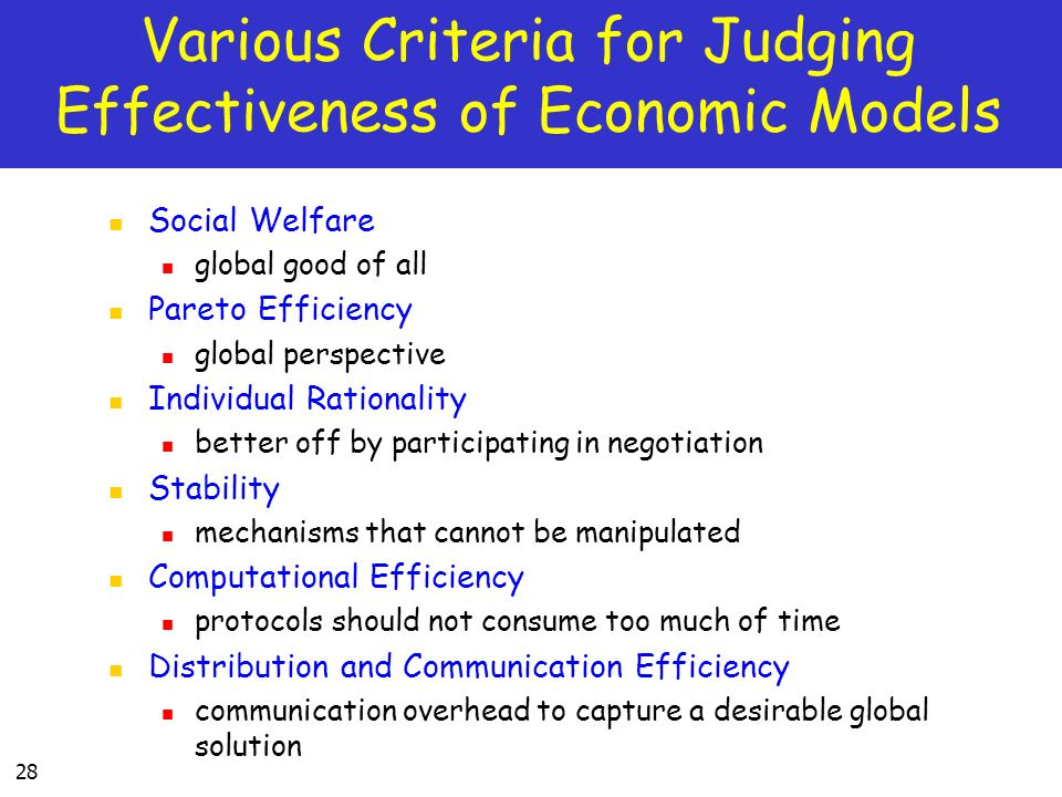 28 Various Criteria for Judging Effectiveness of Economic Models Social Welfare global good of all Pareto Efficiency global perspective Individual Rationality better off by participating in negotiation Stability mechanisms that cannot be manipulated Computational Efficiency protocols should not consume too much of time Distribution and Communication Efficiency communication overhead to capture a desirable global solution