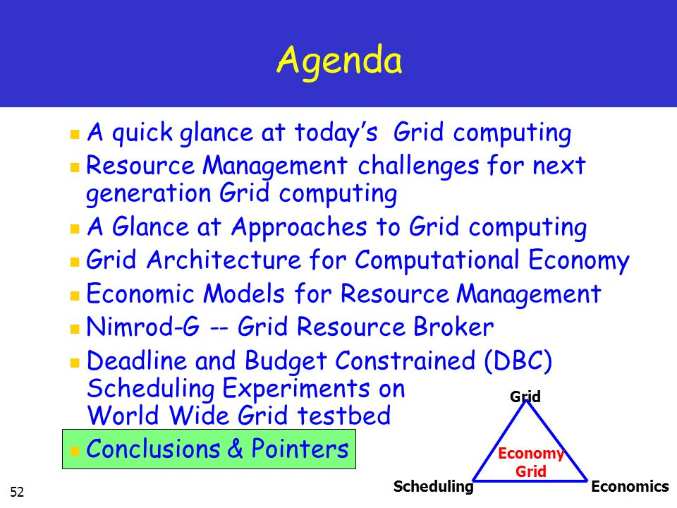 52 Agenda A quick glance at today s Grid computing Resource Management challenges for next generation Grid computing A Glance at Approaches to Grid computing Grid Architecture for Computational Economy Economic Models for Resource Management Nimrod-G -- Grid Resource Broker Deadline and Budget Constrained (DBC) Scheduling Experiments on World Wide Grid testbed Conclusions & Pointers SchedulingEconomics Grid Economy Grid