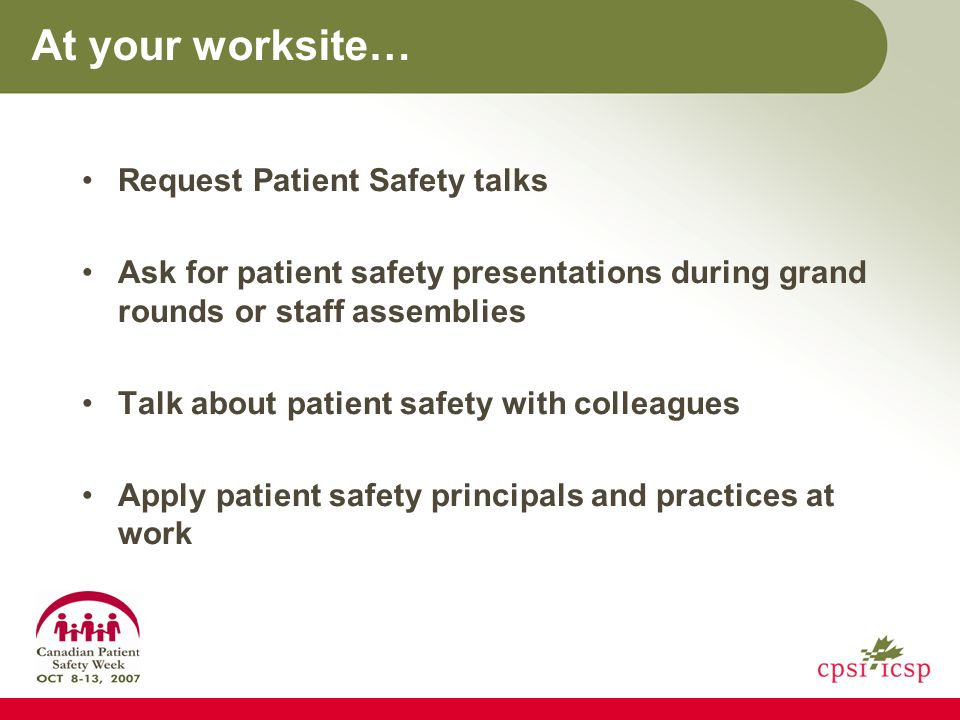 At your worksite… Request Patient Safety talks Ask for patient safety presentations during grand rounds or staff assemblies Talk about patient safety with colleagues Apply patient safety principals and practices at work