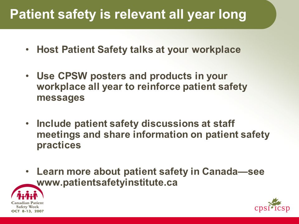 Patient safety is relevant all year long Host Patient Safety talks at your workplace Use CPSW posters and products in your workplace all year to reinforce patient safety messages Include patient safety discussions at staff meetings and share information on patient safety practices Learn more about patient safety in Canadasee www.patientsafetyinstitute.ca