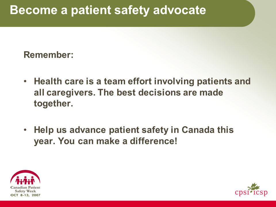 Become a patient safety advocate Remember: Health care is a team effort involving patients and all caregivers.