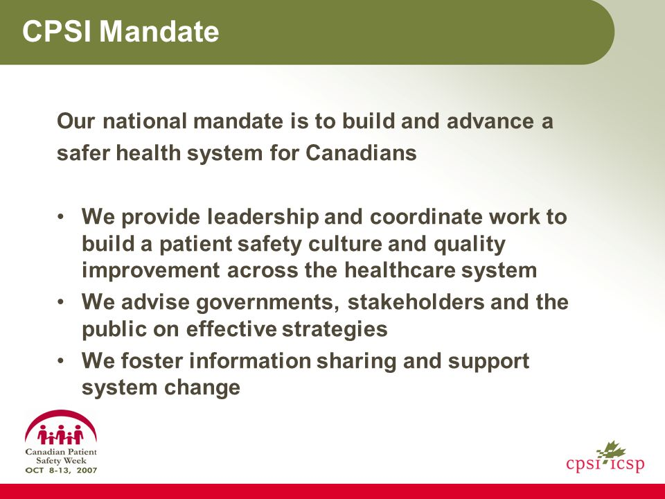 CPSI Mandate Our national mandate is to build and advance a safer health system for Canadians We provide leadership and coordinate work to build a patient safety culture and quality improvement across the healthcare system We advise governments, stakeholders and the public on effective strategies We foster information sharing and support system change