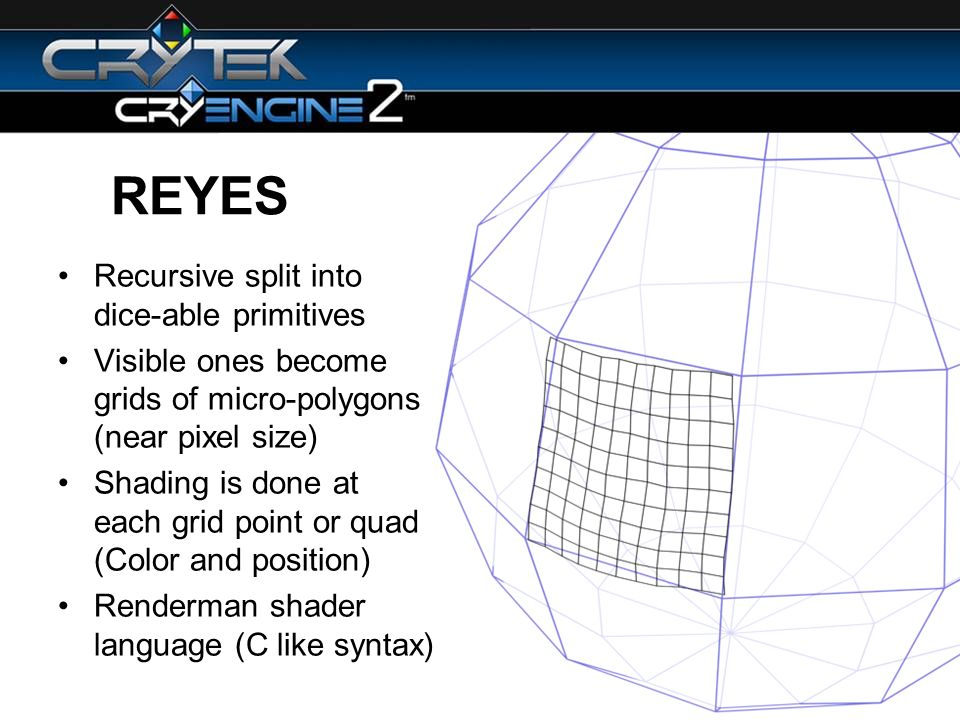 REYES Recursive split into dice-able primitives Visible ones become grids of micro-polygons (near pixel size) Shading is done at each grid point or quad (Color and position) Renderman shader language (C like syntax)