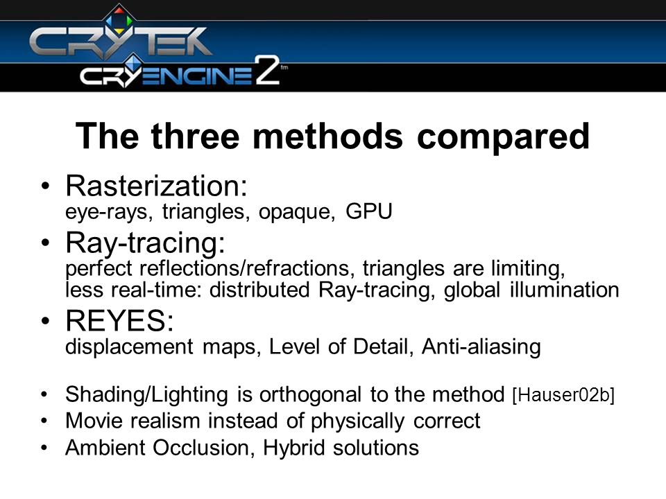 The three methods compared Rasterization: eye-rays, triangles, opaque, GPU Ray-tracing: perfect reflections/refractions, triangles are limiting, less real-time: distributed Ray-tracing, global illumination REYES: displacement maps, Level of Detail, Anti-aliasing Shading/Lighting is orthogonal to the method [Hauser02b] Movie realism instead of physically correct Ambient Occlusion, Hybrid solutions