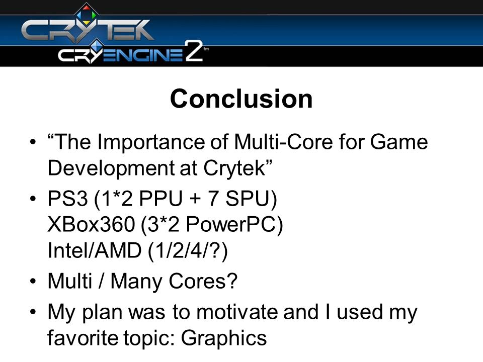Conclusion The Importance of Multi-Core for Game Development at Crytek PS3 (1*2 PPU + 7 SPU) XBox360 (3*2 PowerPC) Intel/AMD (1/2/4/ ) Multi / Many Cores.