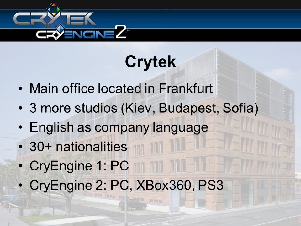 Crytek Main office located in Frankfurt 3 more studios (Kiev, Budapest, Sofia) English as company language 30+ nationalities CryEngine 1: PC CryEngine 2: PC, XBox360, PS3