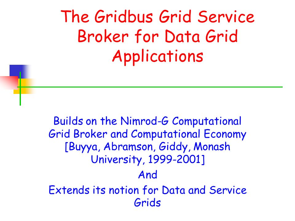 The Gridbus Grid Service Broker for Data Grid Applications Builds on the Nimrod-G Computational Grid Broker and Computational Economy [Buyya, Abramson, Giddy, Monash University, ] And Extends its notion for Data and Service Grids