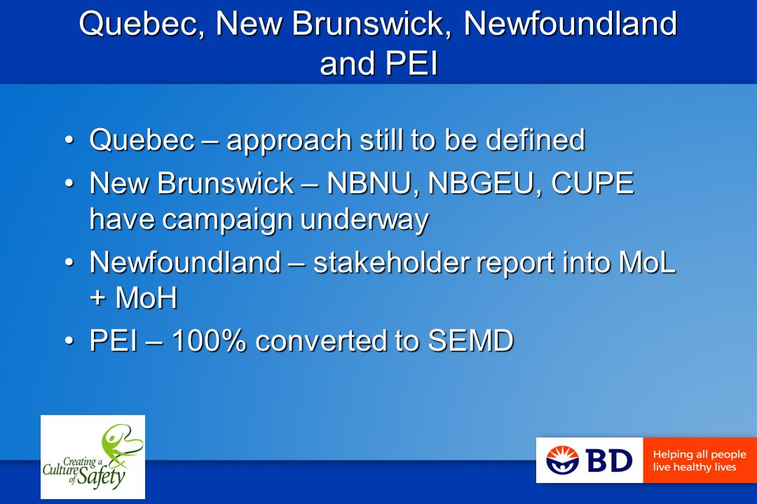 Quebec, New Brunswick, Newfoundland and PEI Quebec – approach still to be definedQuebec – approach still to be defined New Brunswick – NBNU, NBGEU, CUPE have campaign underwayNew Brunswick – NBNU, NBGEU, CUPE have campaign underway Newfoundland – stakeholder report into MoL + MoHNewfoundland – stakeholder report into MoL + MoH PEI – 100% converted to SEMDPEI – 100% converted to SEMD