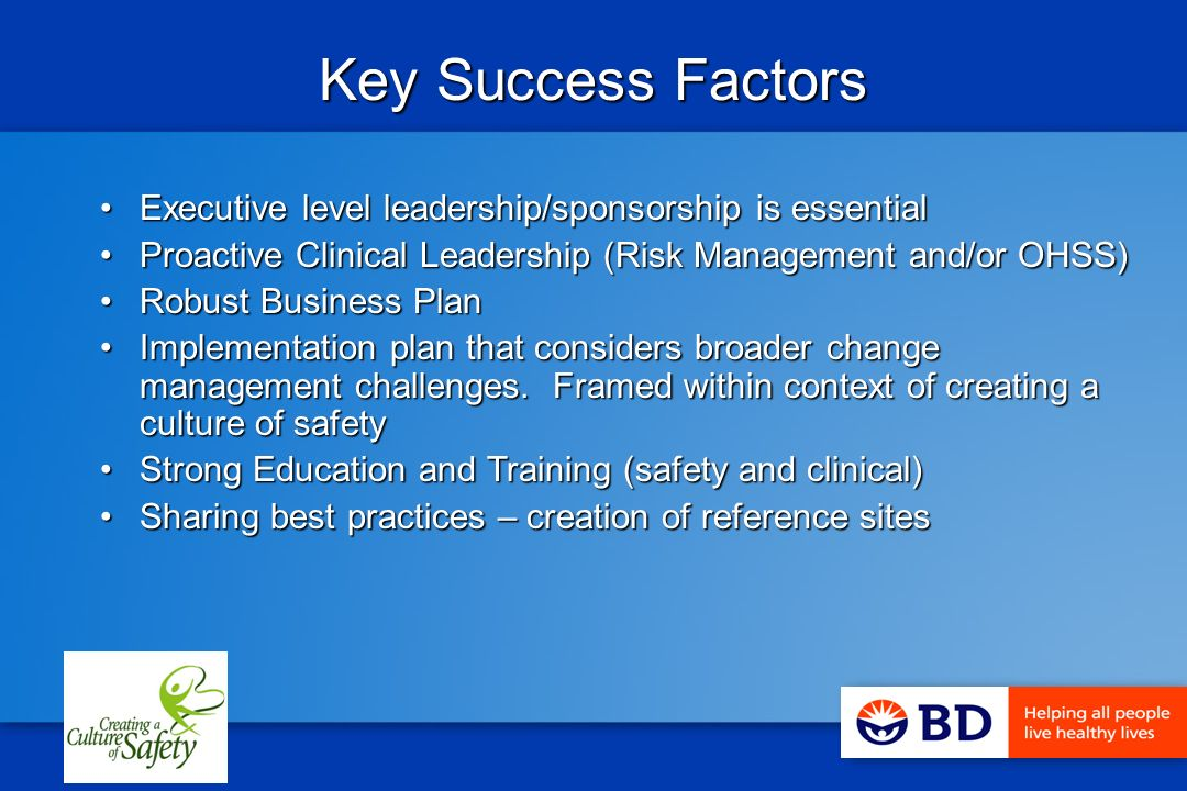 Key Success Factors Executive level leadership/sponsorship is essentialExecutive level leadership/sponsorship is essential Proactive Clinical Leadership (Risk Management and/or OHSS)Proactive Clinical Leadership (Risk Management and/or OHSS) Robust Business PlanRobust Business Plan Implementation plan that considers broader change management challenges.