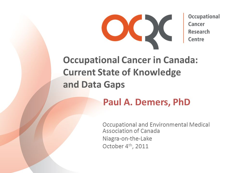Occupational and Environmental Medical Association of Canada Niagra-on-the-Lake October 4 th, 2011 Occupational Cancer in Canada: Current State of Knowledge and Data Gaps Paul A.