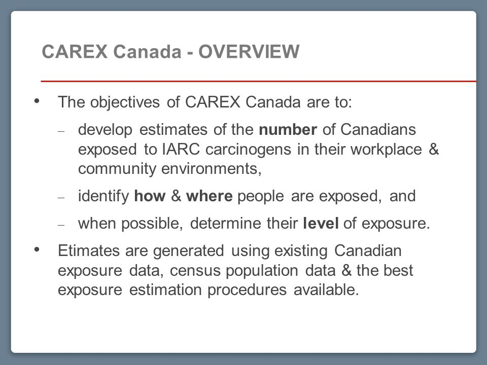 15 CAREX Canada - OVERVIEW The objectives of CAREX Canada are to: – develop estimates of the number of Canadians exposed to IARC carcinogens in their workplace & community environments, – identify how & where people are exposed, and – when possible, determine their level of exposure.