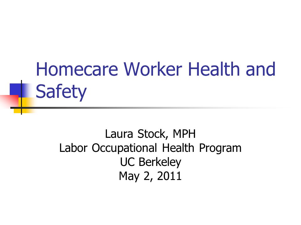 Homecare Worker Health and Safety Laura Stock, MPH Labor Occupational Health Program UC Berkeley May 2, 2011