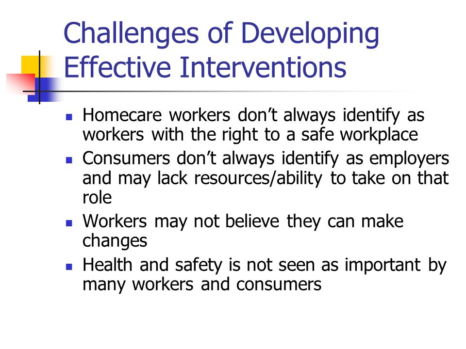 Challenges of Developing Effective Interventions Homecare workers dont always identify as workers with the right to a safe workplace Consumers dont always identify as employers and may lack resources/ability to take on that role Workers may not believe they can make changes Health and safety is not seen as important by many workers and consumers