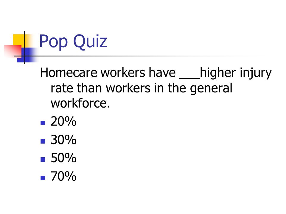 Pop Quiz Homecare workers have ___higher injury rate than workers in the general workforce.