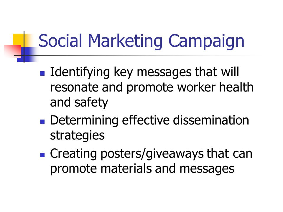 Social Marketing Campaign Identifying key messages that will resonate and promote worker health and safety Determining effective dissemination strategies Creating posters/giveaways that can promote materials and messages