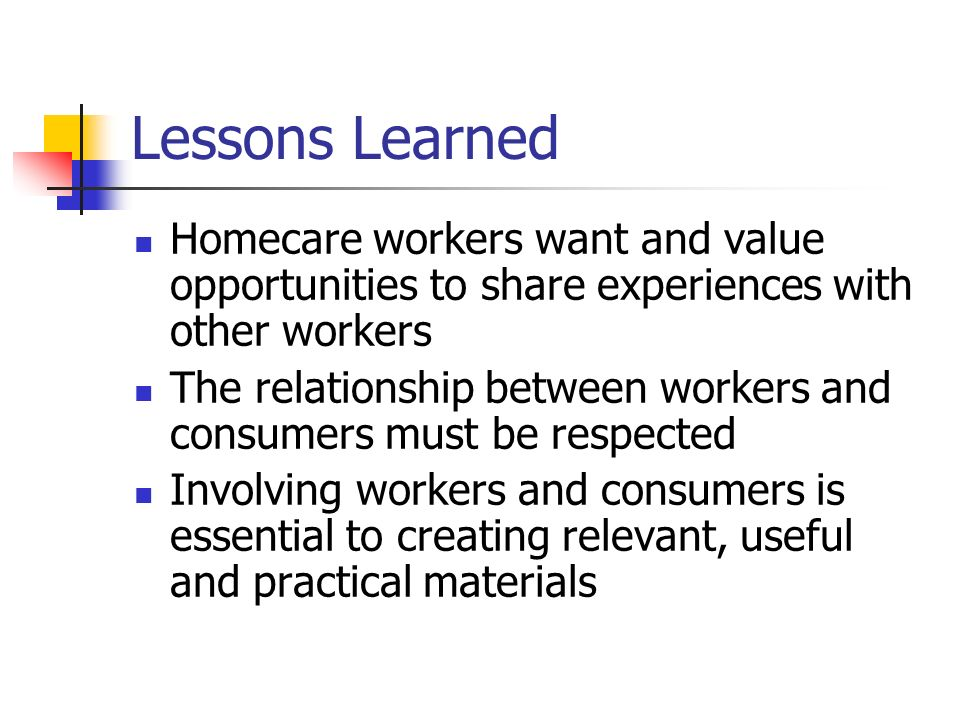 Lessons Learned Homecare workers want and value opportunities to share experiences with other workers The relationship between workers and consumers must be respected Involving workers and consumers is essential to creating relevant, useful and practical materials