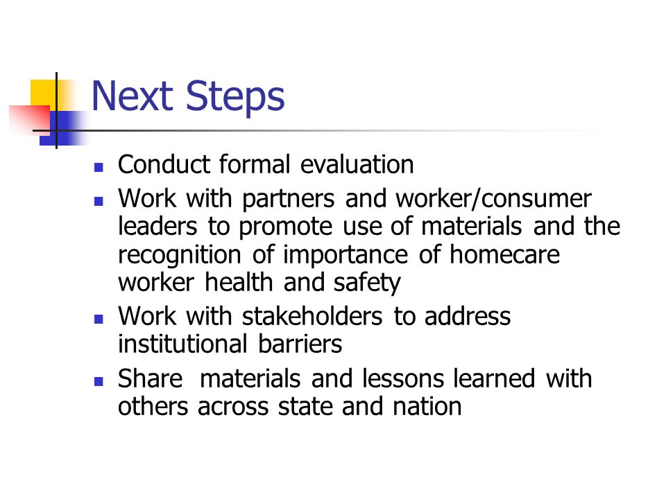 Next Steps Conduct formal evaluation Work with partners and worker/consumer leaders to promote use of materials and the recognition of importance of homecare worker health and safety Work with stakeholders to address institutional barriers Share materials and lessons learned with others across state and nation