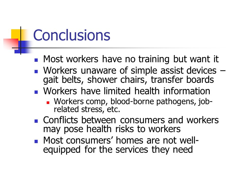 Conclusions Most workers have no training but want it Workers unaware of simple assist devices – gait belts, shower chairs, transfer boards Workers have limited health information Workers comp, blood-borne pathogens, job- related stress, etc.