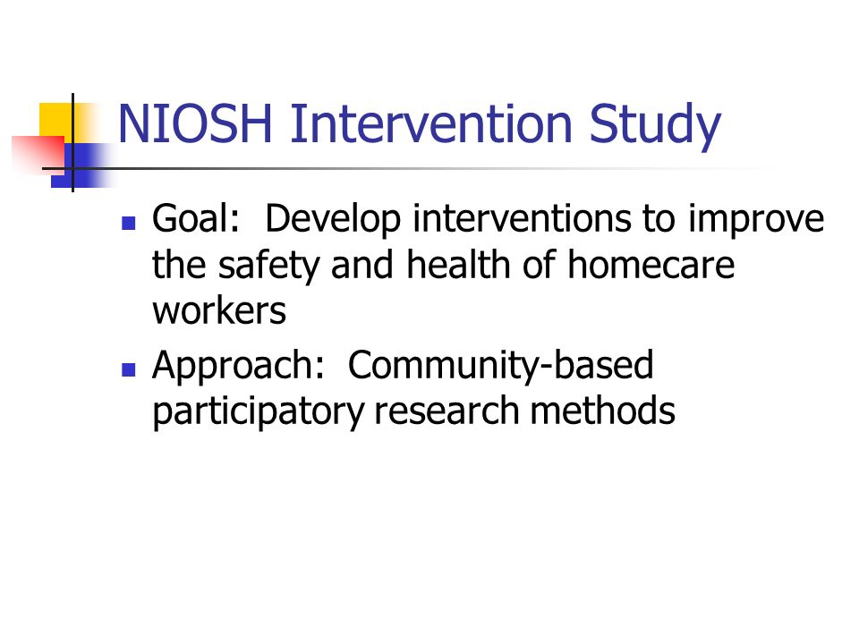 NIOSH Intervention Study Goal: Develop interventions to improve the safety and health of homecare workers Approach: Community-based participatory research methods