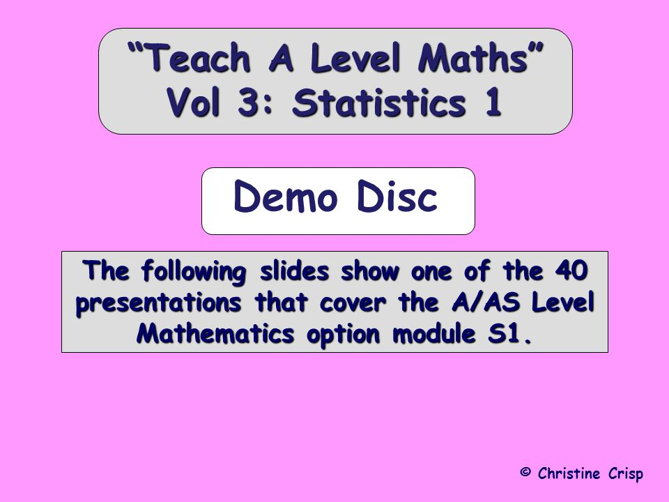 © Christine Crisp The following slides show one of the 40 presentations that cover the A/AS Level Mathematics option module S1.