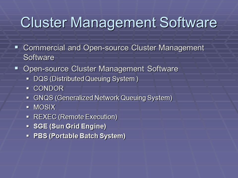 Cluster Management Software Commercial and Open-source Cluster Management Software Commercial and Open-source Cluster Management Software Open-source Cluster Management Software Open-source Cluster Management Software DQS (Distributed Queuing System ) DQS (Distributed Queuing System ) CONDOR CONDOR GNQS (Generalized Network Queuing System) GNQS (Generalized Network Queuing System) MOSIX MOSIX REXEC (Remote Execution) REXEC (Remote Execution) SGE (Sun Grid Engine) SGE (Sun Grid Engine) PBS (Portable Batch System) PBS (Portable Batch System)