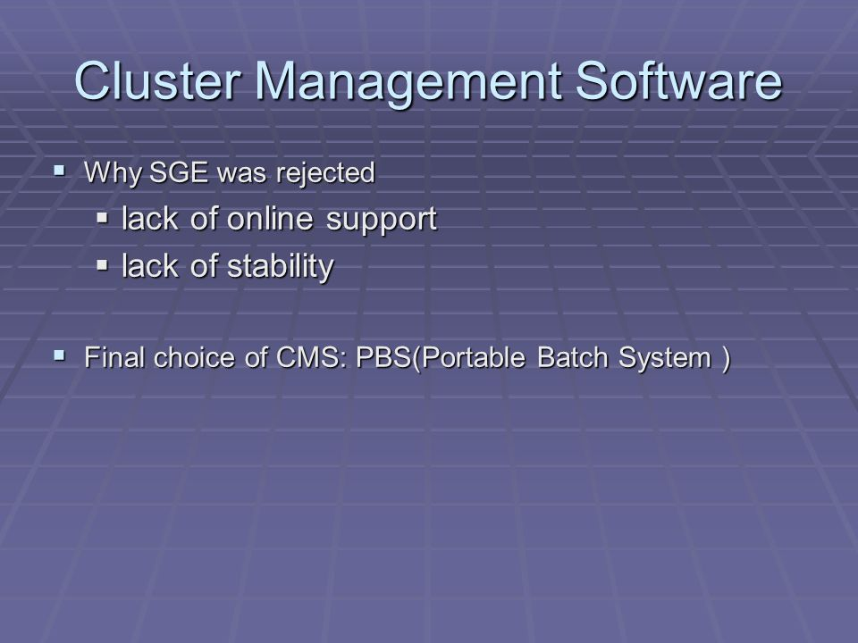 Cluster Management Software Why SGE was rejected Why SGE was rejected lack of online support lack of online support lack of stability lack of stability Final choice of CMS: PBS(Portable Batch System ) Final choice of CMS: PBS(Portable Batch System )