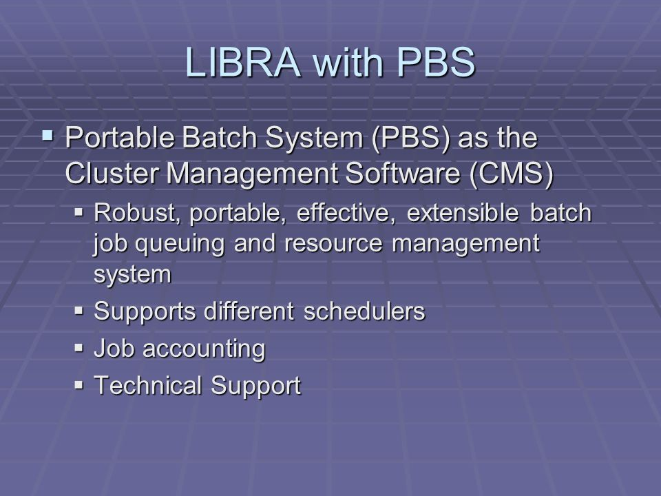 LIBRA with PBS Portable Batch System (PBS) as the Cluster Management Software (CMS) Portable Batch System (PBS) as the Cluster Management Software (CMS) Robust, portable, effective, extensible batch job queuing and resource management system Robust, portable, effective, extensible batch job queuing and resource management system Supports different schedulers Supports different schedulers Job accounting Job accounting Technical Support Technical Support