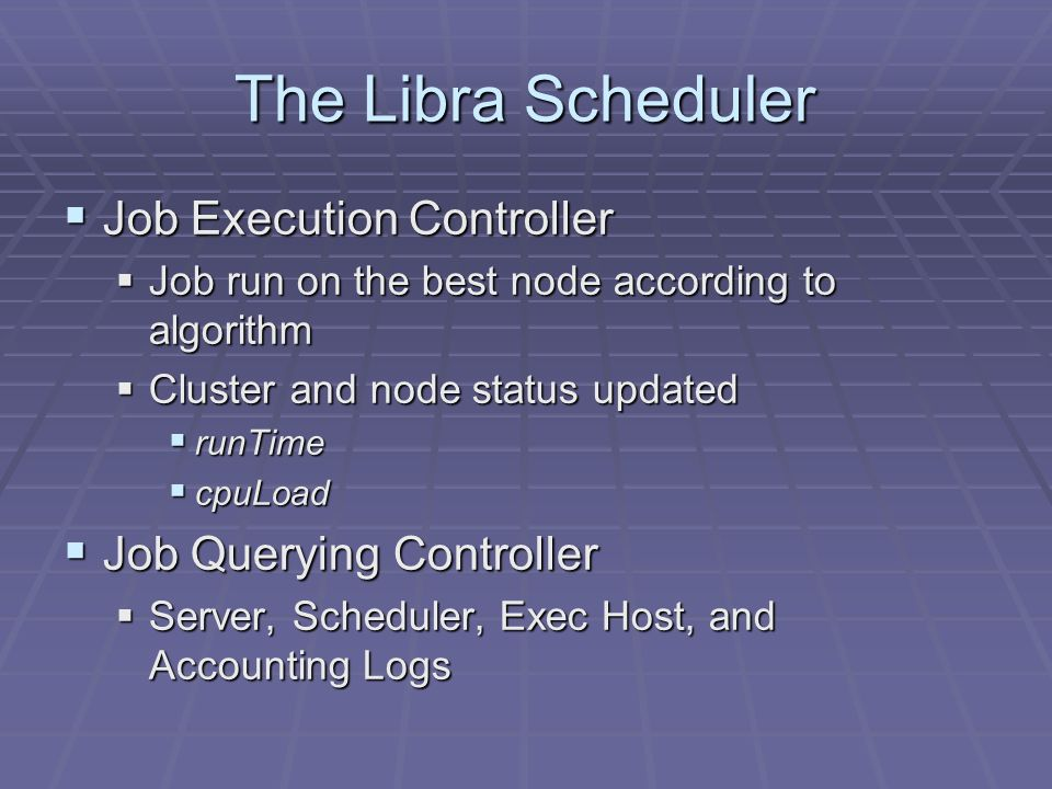 The Libra Scheduler Job Execution Controller Job Execution Controller Job run on the best node according to algorithm Job run on the best node according to algorithm Cluster and node status updated Cluster and node status updated runTime runTime cpuLoad cpuLoad Job Querying Controller Job Querying Controller Server, Scheduler, Exec Host, and Accounting Logs Server, Scheduler, Exec Host, and Accounting Logs