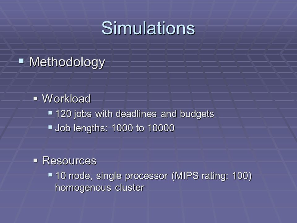 Simulations Methodology Methodology Workload Workload 120 jobs with deadlines and budgets 120 jobs with deadlines and budgets Job lengths: 1000 to Job lengths: 1000 to Resources Resources 10 node, single processor (MIPS rating: 100) homogenous cluster 10 node, single processor (MIPS rating: 100) homogenous cluster