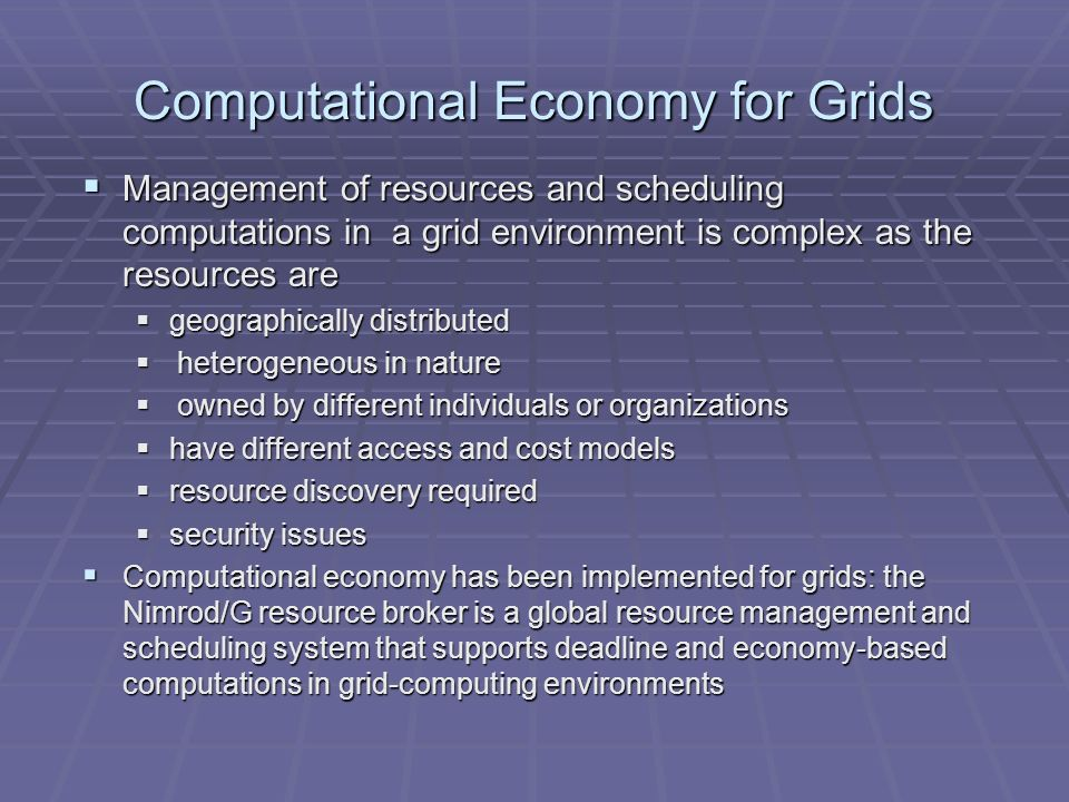 Computational Economy for Grids Management of resources and scheduling computations in a grid environment is complex as the resources are Management of resources and scheduling computations in a grid environment is complex as the resources are geographically distributed geographically distributed heterogeneous in nature heterogeneous in nature owned by different individuals or organizations owned by different individuals or organizations have different access and cost models have different access and cost models resource discovery required resource discovery required security issues security issues Computational economy has been implemented for grids: the Nimrod/G resource broker is a global resource management and scheduling system that supports deadline and economy-based computations in grid-computing environments Computational economy has been implemented for grids: the Nimrod/G resource broker is a global resource management and scheduling system that supports deadline and economy-based computations in grid-computing environments