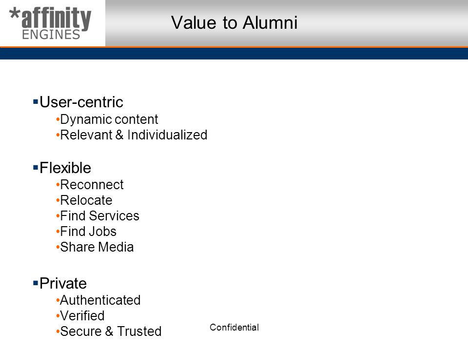 Confidential Value to Alumni User-centric Dynamic content Relevant & Individualized Flexible Reconnect Relocate Find Services Find Jobs Share Media Private Authenticated Verified Secure & Trusted