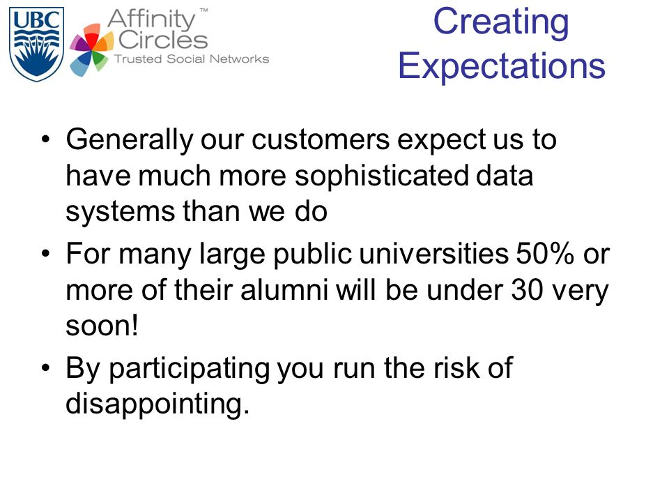 Creating Expectations Generally our customers expect us to have much more sophisticated data systems than we do For many large public universities 50% or more of their alumni will be under 30 very soon.
