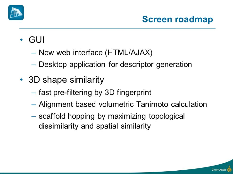 Screen roadmap GUI –New web interface (HTML/AJAX) –Desktop application for descriptor generation 3D shape similarity –fast pre-filtering by 3D fingerprint –Alignment based volumetric Tanimoto calculation –scaffold hopping by maximizing topological dissimilarity and spatial similarity