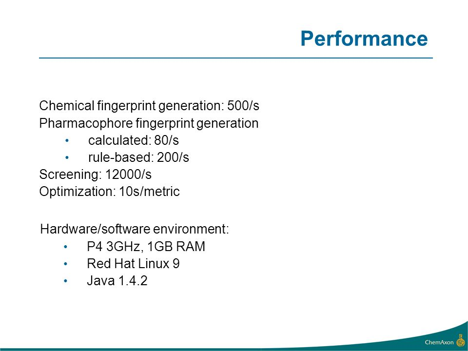 Chemical fingerprint generation: 500/s Pharmacophore fingerprint generation calculated: 80/s rule-based: 200/s Screening: 12000/s Optimization: 10s/metric Hardware/software environment: P4 3GHz, 1GB RAM Red Hat Linux 9 Java 1.4.2 Performance