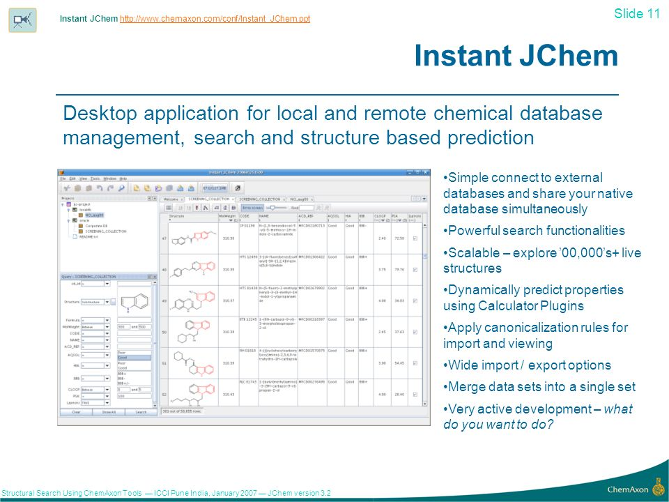 Slide 11 Structural Search Using ChemAxon Tools ICCI Pune India, January 2007 JChem version Instant JChem Desktop application for local and remote chemical database management, search and structure based prediction Simple connect to external databases and share your native database simultaneously Powerful search functionalities Scalable – explore 00,000s+ live structures Dynamically predict properties using Calculator Plugins Apply canonicalization rules for import and viewing Wide import / export options Merge data sets into a single set Very active development – what do you want to do.