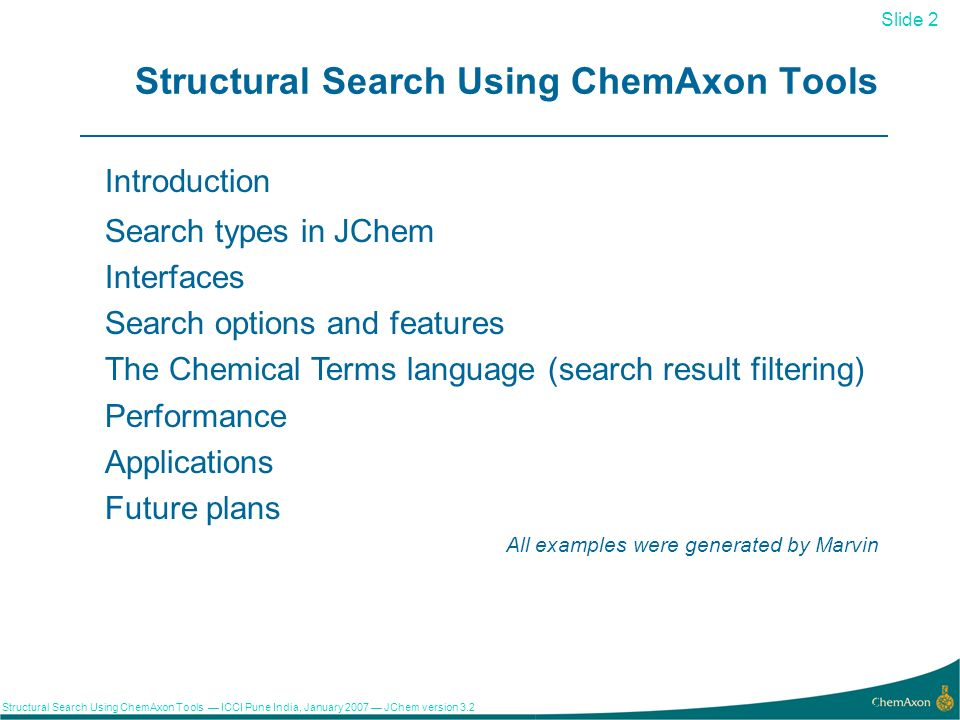 Slide 2 Structural Search Using ChemAxon Tools ICCI Pune India, January 2007 JChem version Structural Search Using ChemAxon Tools Introduction Search types in JChem Interfaces Search options and features The Chemical Terms language (search result filtering) Performance Applications Future plans All examples were generated by Marvin