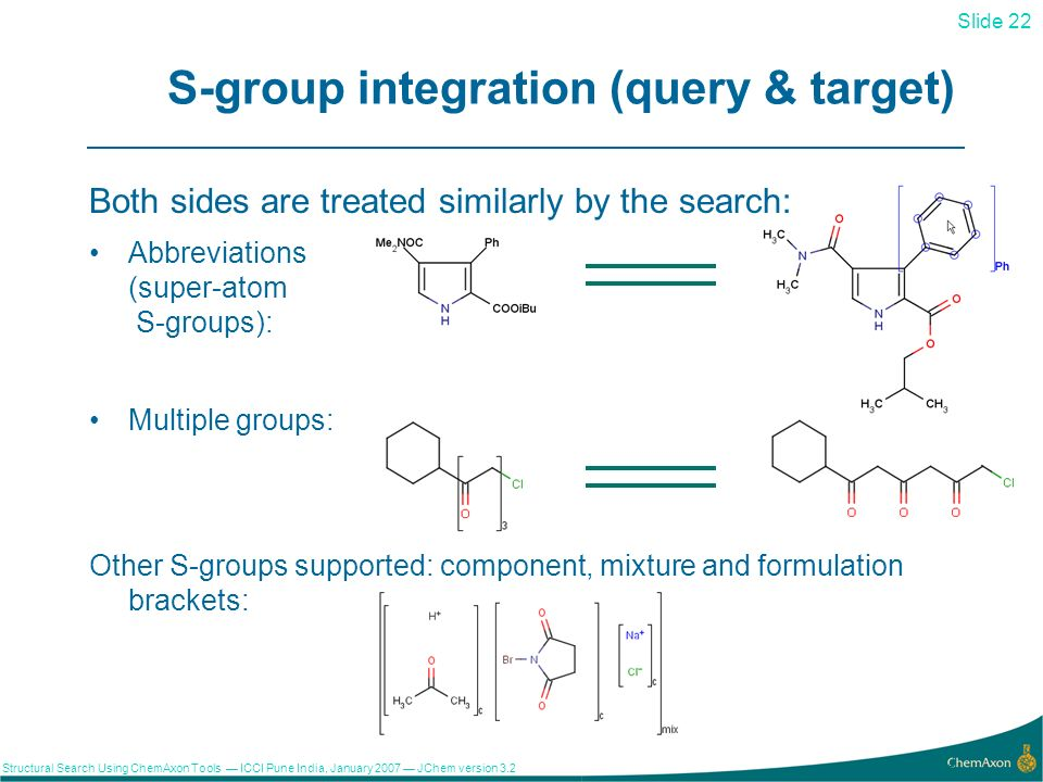Slide 22 Structural Search Using ChemAxon Tools ICCI Pune India, January 2007 JChem version S-group integration (query & target) Both sides are treated similarly by the search: Abbreviations (super-atom S-groups): Multiple groups: Other S-groups supported: component, mixture and formulation brackets: