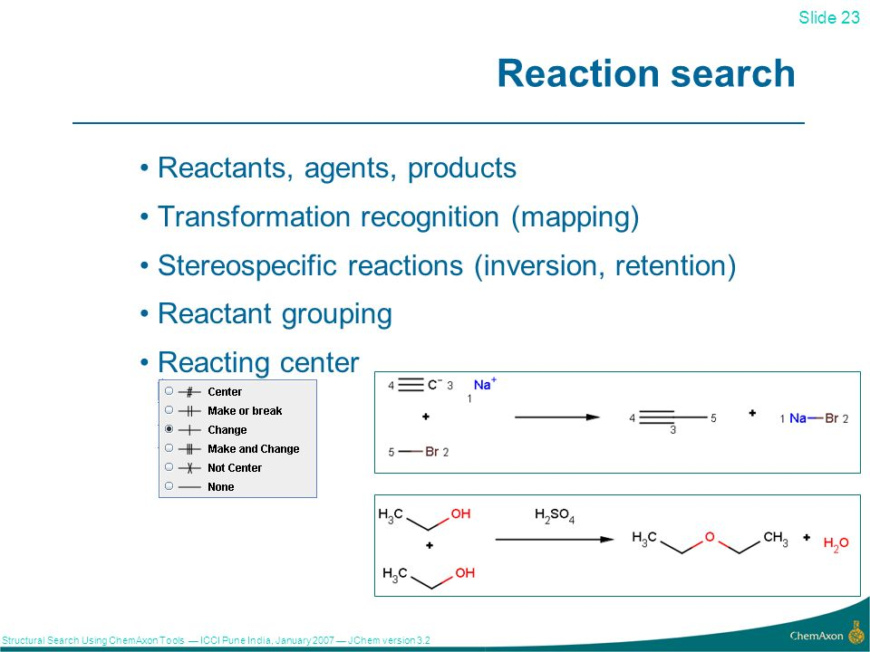Slide 23 Structural Search Using ChemAxon Tools ICCI Pune India, January 2007 JChem version Reaction search Reactants, agents, products Transformation recognition (mapping) Stereospecific reactions (inversion, retention) Reactant grouping Reacting center