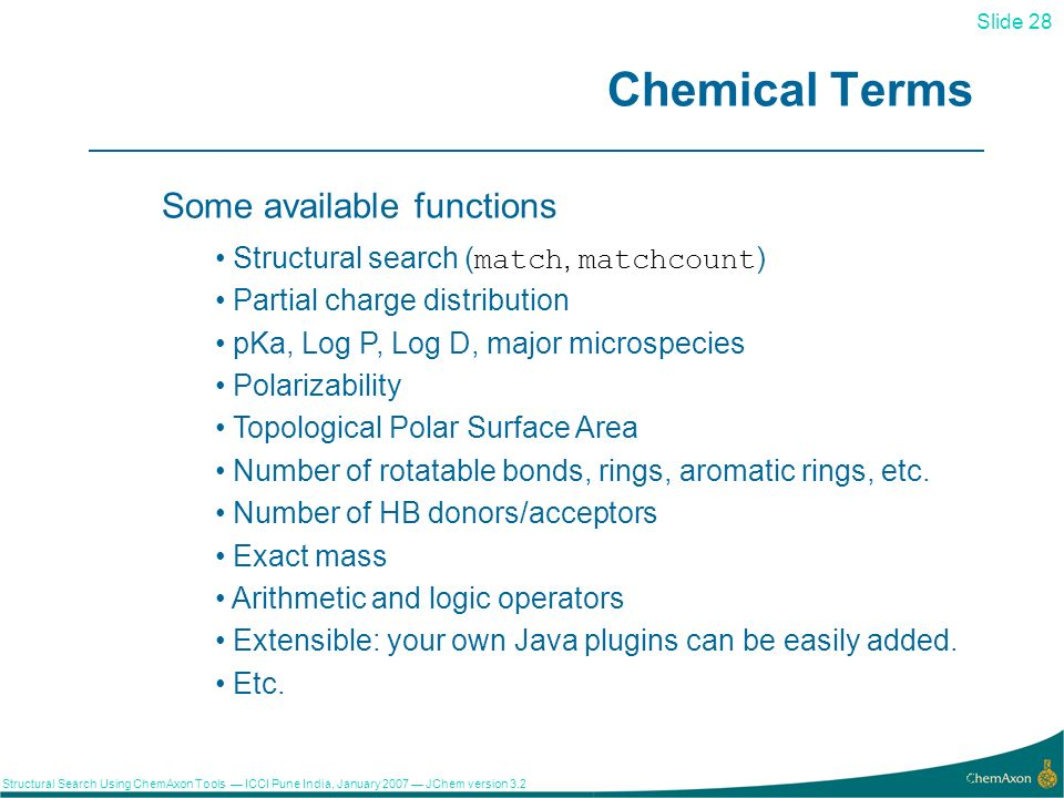 Slide 28 Structural Search Using ChemAxon Tools ICCI Pune India, January 2007 JChem version Chemical Terms Some available functions Structural search (match, matchcount) Partial charge distribution pKa, Log P, Log D, major microspecies Polarizability Topological Polar Surface Area Number of rotatable bonds, rings, aromatic rings, etc.