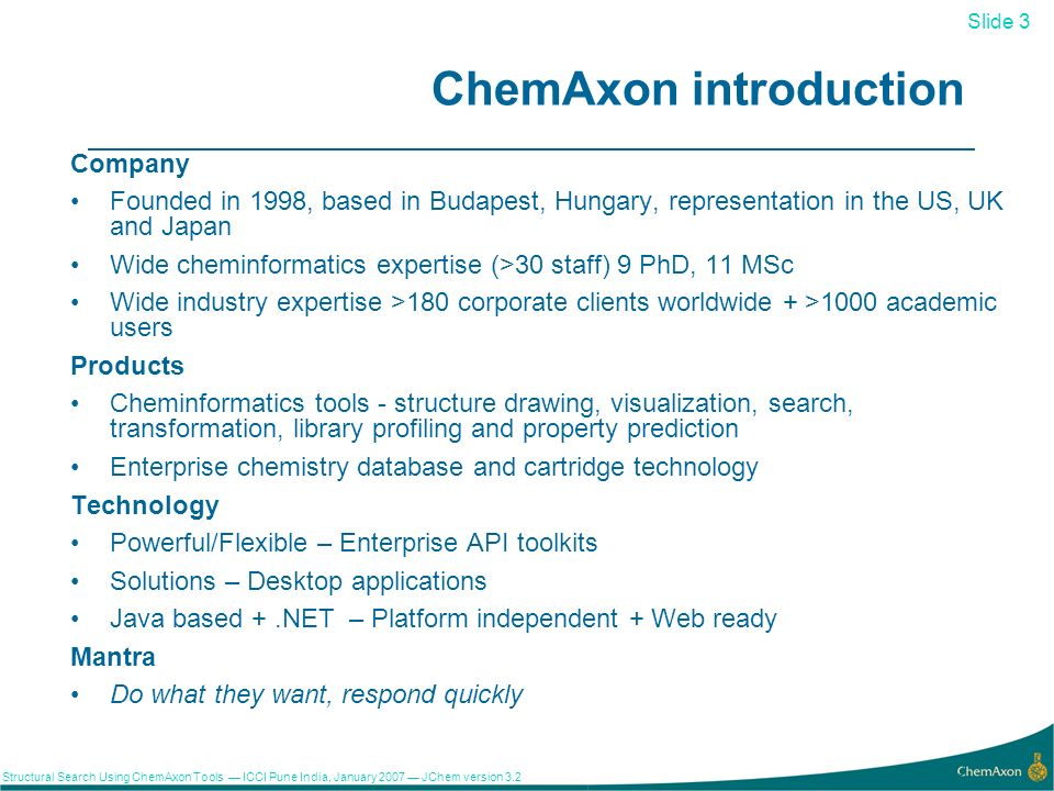 Slide 3 Structural Search Using ChemAxon Tools ICCI Pune India, January 2007 JChem version ChemAxon introduction Company Founded in 1998, based in Budapest, Hungary, representation in the US, UK and Japan Wide cheminformatics expertise (>30 staff) 9 PhD, 11 MSc Wide industry expertise >180 corporate clients worldwide + >1000 academic users Products Cheminformatics tools - structure drawing, visualization, search, transformation, library profiling and property prediction Enterprise chemistry database and cartridge technology Technology Powerful/Flexible – Enterprise API toolkits Solutions – Desktop applications Java based +.NET – Platform independent + Web ready Mantra Do what they want, respond quickly