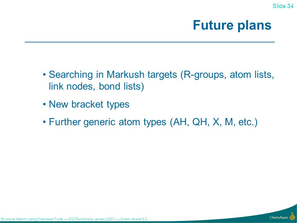 Slide 34 Structural Search Using ChemAxon Tools ICCI Pune India, January 2007 JChem version Future plans Searching in Markush targets (R-groups, atom lists, link nodes, bond lists) New bracket types Further generic atom types (AH, QH, X, M, etc.)