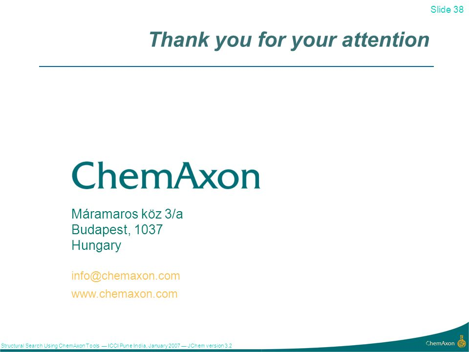 Slide 38 Structural Search Using ChemAxon Tools ICCI Pune India, January 2007 JChem version Máramaros köz 3/a Budapest, 1037 Hungary   Thank you for your attention