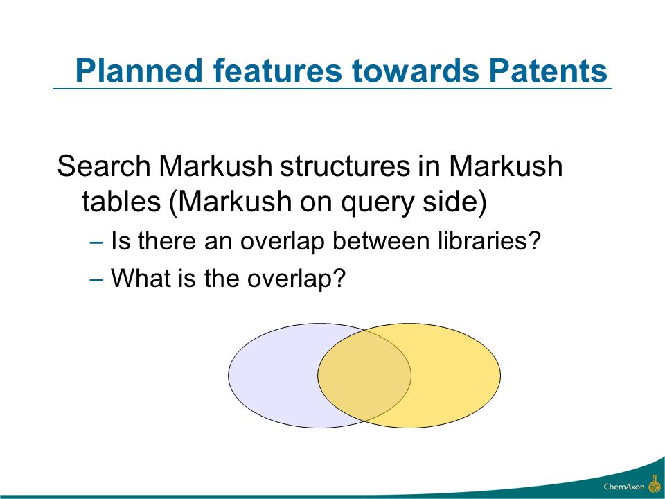 Planned features towards Patents Search Markush structures in Markush tables (Markush on query side) –Is there an overlap between libraries.